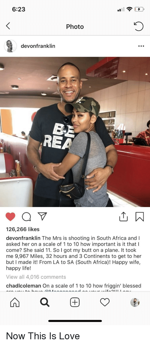 On A Scale Of 1 To 10: 6:23  Photo  devonfranklin  REA  126,266 likes  devonfranklin The Mrs is shooting in South Africa and I  asked her on a scale of 1 to 10 how important is it that l  come? She said 11. So I got my butt on a plane. It took  me 9,967 Miles, 32 hours and 3 Continents to get to her  but I made it! From LA to SA (South Africa)! Happy wife,  happy life!  View all 4,016 comments  chadlcoleman On a scale of 1 to 10 how friggin' blessed Now This Is Love