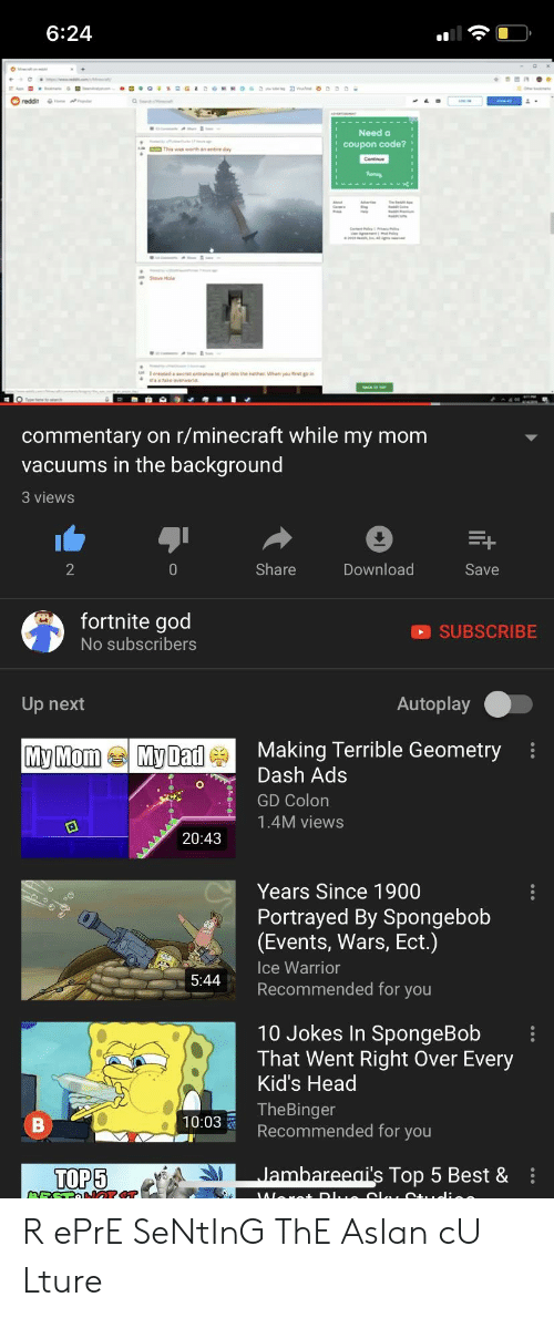 Senting: 6:24  Need a  coupon code?  Seve Hola  commentary on r/minecraft while my mom  vacuums in the background  3 views  2  0  Share  Download  Save  fortnite god  No subscribers  SUBSCRIBE  Up next  Autoplay  u MomMaMaking Terrible Geometryi  Dash Ads  GD Colon  1.4M views  20:43  Years Since 1900  Portrayed By Spongebob  (Events, Wars, Ect.)  Ice Warrior  544Rmmended for you  10 Jokes In SpongeBob  That Went Right Over Every  Kid's Head  TheBinger  Recommended for you  10:03  TOP5  lambareeai's Top 5 Best & R ePrE SeNtInG ThE AsIan cU Lture