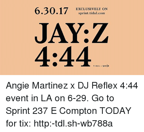 Jay, Jay Z, and Memes: 6.30.17 ERCLIUSIVEILCOdN  EXCLUSIVELY ON  sprint.tidal.com  JAY:Z  4:44  TIDAL Sprint Angie Martinez x DJ Reflex 4:44 event in LA on 6-29. Go to Sprint 237 E Compton TODAY for tix: http:-tdl.sh-wb788a