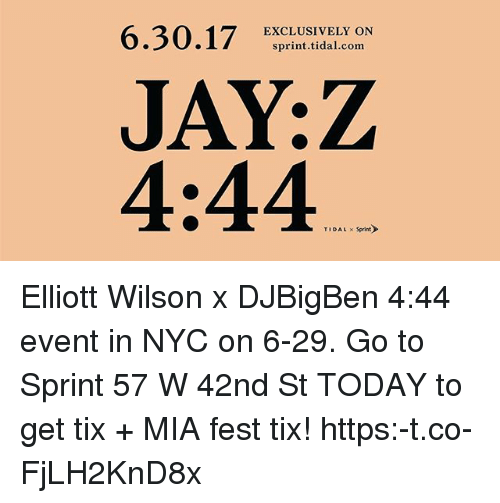 Jay, Jay Z, and Memes: 6.30.17 ERCLIUSIVEILCOdN  EXCLUSIVELY ON  sprint.tidal.com  JAY:Z  4:44  TIDAL Sprint Elliott Wilson x DJBigBen 4:44 event in NYC on 6-29. Go to Sprint 57 W 42nd St TODAY to get tix + MIA fest tix! https:-t.co-FjLH2KnD8x