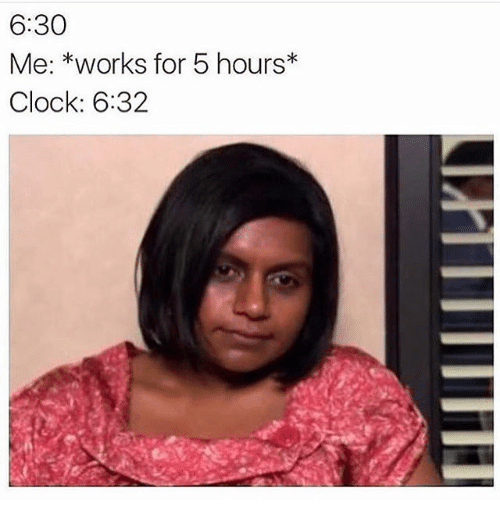 Clock, Girl Memes, and Works: 6:30  Me: *works for 5 hours*  Clock: 6:32
