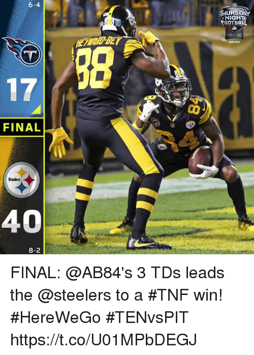 Football, Memes, and Steelers: 6-4  HURSDA  NIGH  FOOTBALL  /38  FINAL  Steelers  40  8-2 FINAL: @AB84's 3 TDs leads the @steelers to a #TNF win! #HereWeGo  #TENvsPIT https://t.co/U01MPbDEGJ