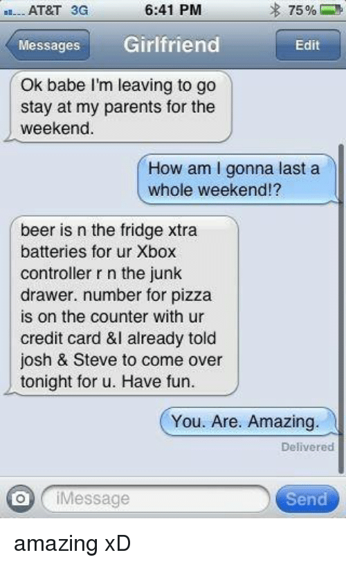 Beer, Come Over, and Memes: 6:41 PM  AT&T 3G  Messages  Girlfriend  Edit  Ok babe I'm leaving to go  stay at my parents for the  weekend.  How am l gonna last a  whole weekend!?  beer is n the fridge xtra  batteries for ur Xbox  controller r n the junk  drawer. number for pizza  is on the counter with ur  credit card &I already told  josh & Steve to come over  tonight for u. Have fun  You. Are. Amazing.  Delivered  Message  Send amazing xD