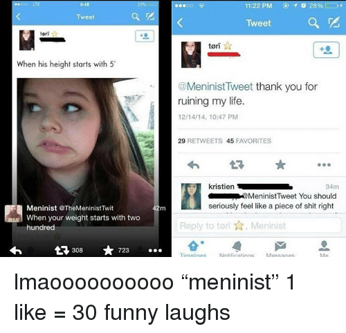 """Funny, Life, and Shit: 6:48  11:22 PM  28%  Tweet  Tweet  tort  tori  When his height starts with 5'  @Meninist Tweet thank you for  ruining my life.  12/14/14, 10:47 PM  29 RETWEETS 45 FAVORITES  34m  MeninistTweet You should  seriously feel like a piece of shit right  Meninist TheMeninistTwit  When your weight starts with two  hundred  Reply to tori,Meninist  L 308 723.  Messages lmaoooooooooo """"meninist"""" 1 like = 30 funny laughs"""