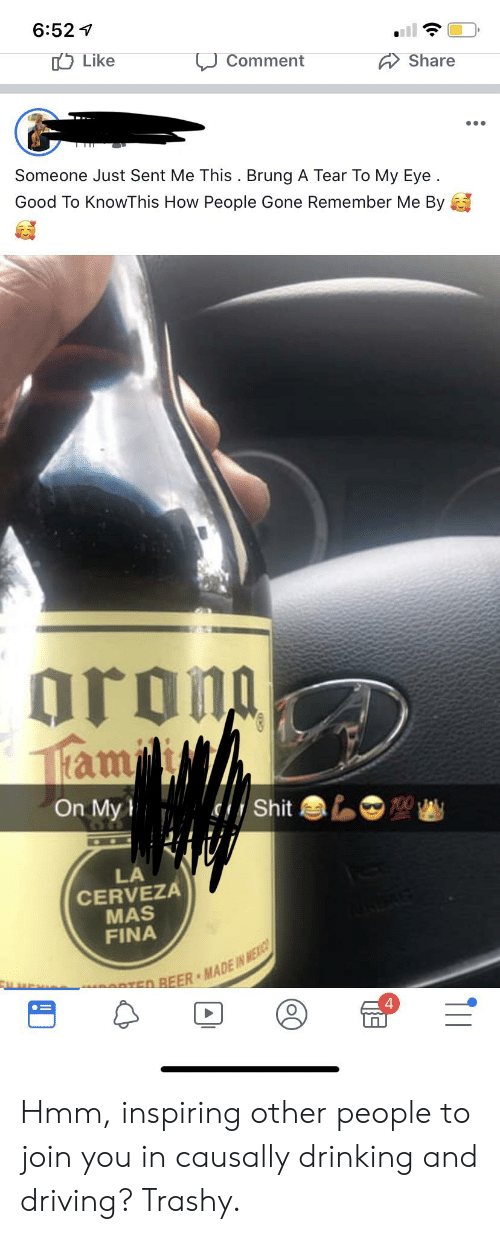 drinking and driving: 6:52  Like  Comment  Share  Someone Just Sent Me This . Brung A Tear To My Eye  Good To KnowThis How People Gone Remember Me By  oron  1ltam  On My  100  Shit  LA  CERVEZA  MAS  FINA  ED REER MADE IN MEXIC Hmm, inspiring other people to join you in causally drinking and driving? Trashy.