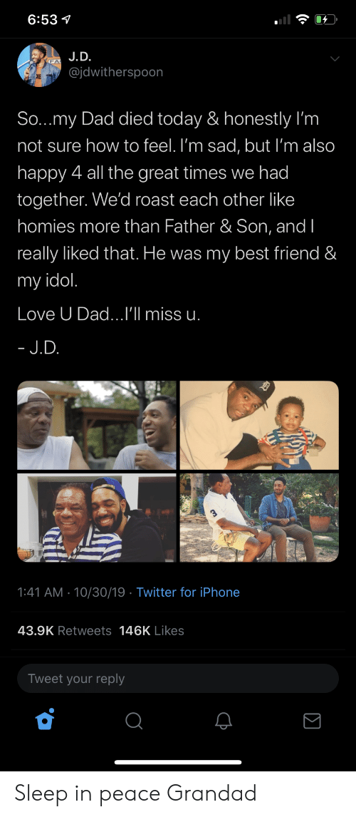 grandad: 6:53  J.D.  @jdwitherspoon  CKE  So...my Dad died today & honestly I'm  not sure how to feel. I'm sad, but I'm also  happy 4 all the great times we had  together. We'd roast each other like  homies more than Father & Son, and I  really liked that. He was my best friend &  my idol.  Love U Dad...I'll miss u.  - J.D.  1:41 AM 10/30/19 Twitter for iPhone  43.9K Retweets 146K Likes  Tweet your reply Sleep in peace Grandad