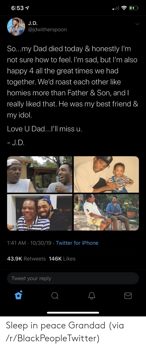 Im Sad: 6:53  J.D.  @jdwitherspoon  CKE  So...my Dad died today & honestly I'm  not sure how to feel. I'm sad, but I'm also  happy 4 all the great times we had  together. We'd roast each other like  homies more than Father & Son, and I  really liked that. He was my best friend &  my idol.  Love U Dad...I'll miss u.  - J.D.  1:41 AM 10/30/19 Twitter for iPhone  43.9K Retweets 146K Likes  Tweet your reply Sleep in peace Grandad (via /r/BlackPeopleTwitter)