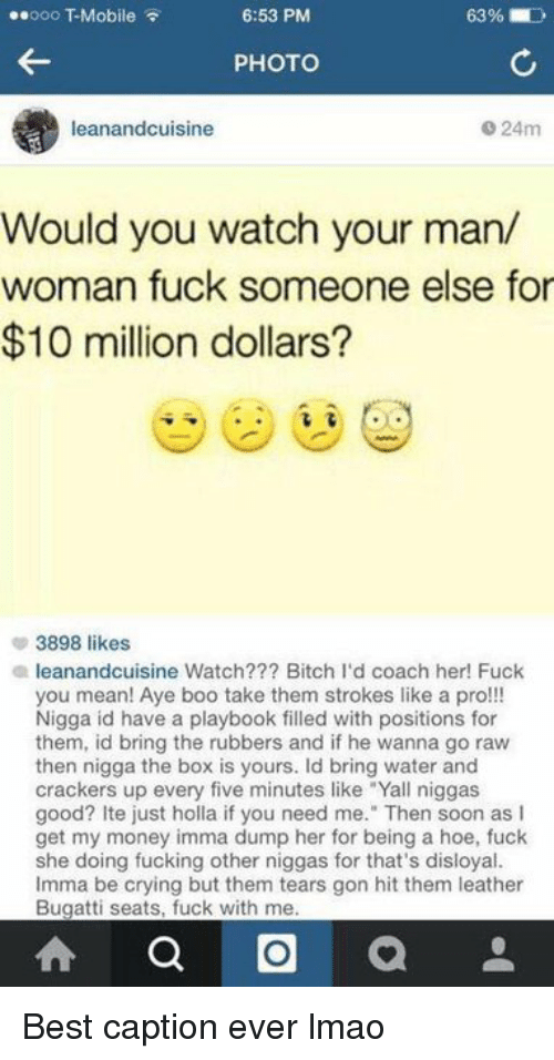 """Bitch, Boo, and Boxing: 6:53 PM  63%  ooo T-Mobile  PHOTO  0 24m  leanandcuisine  Would you watch your man/  woman fuck someone else for  $10 million dollars  3898 likes  a leanandcuisine Watch??? Bitch I'd coach her! Fuck  you mean! Aye boo take them strokes like a pro!!!  Nigga id have a playbook filled with positions for  them, id bring the rubbers and if he wanna go raw  then nigga the box is yours. Id bring water and  crackers up every five minutes like """"Yall niggas  good? Ite just holla if you need me."""" Then soon as l  get my money imma dump her for being a hoe, fuck  she doing fucking other niggas for that's disloyal.  Imma be crying but them tears gon hit them leather  Bugatti seats, fuck with me  a O a Best caption ever lmao"""