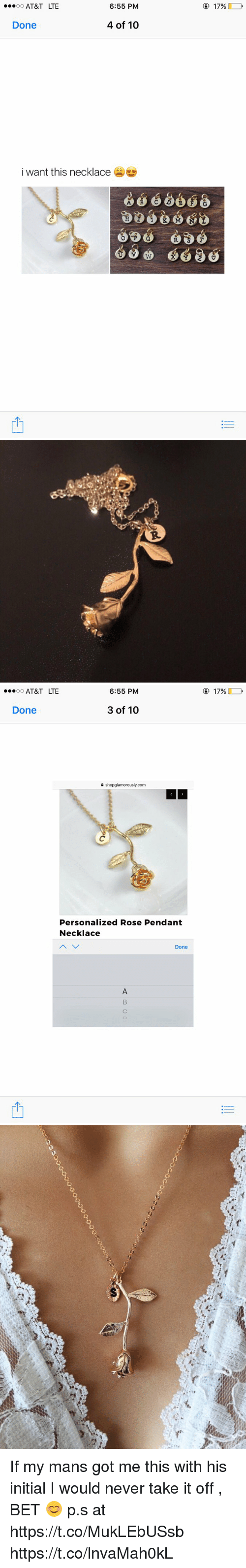Funny, At&t, and Rose: 6:55 PM  OO  AT&T LTE  4 of 10  Done  i want this necklace  17%   OO  AT&T LTE  6:55 PM  3 of 10  Done  shopglamorously.com  Personalized Rose Pendant  Necklace  Done  17%   캣 If my mans got me this with his initial I would never take it off , BET 😊  p.s at https://t.co/MukLEbUSsb https://t.co/lnvaMah0kL