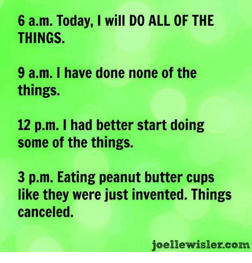 All of the Things: 6 a.m. Today, I will DO ALL OF THE  THINGS.  9 a.m. I have done none of the  things.  12 p.m. I had better start doing  some of the things.  3 p.m. Eating peanut butter cups  like they were just invented. Things  canceled.  joelle wisler com