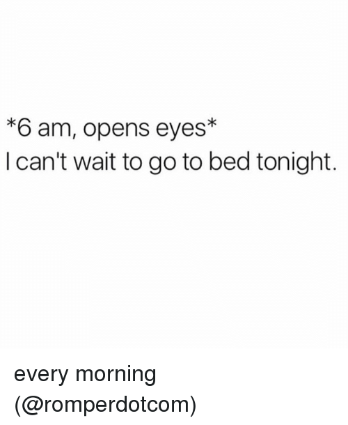 Memes, 🤖, and Bed: *6 am, opens eyes*  I can't wait to go to bed tonight. every morning (@romperdotcom)