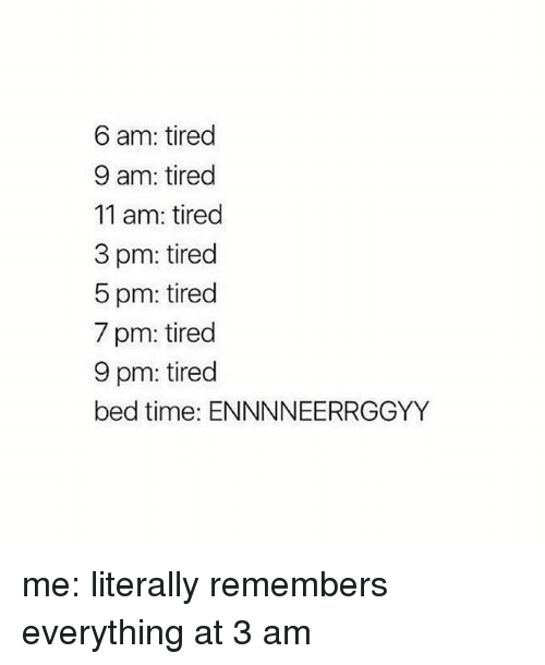 bed time: 6 am: tired  9 am: tired  11 am: tired  3 pm: tired  5 pm: tired  7 pm: tired  9 pm: tired  bed time: ENNNNEERRGGYY me: literally remembers everything at 3 am