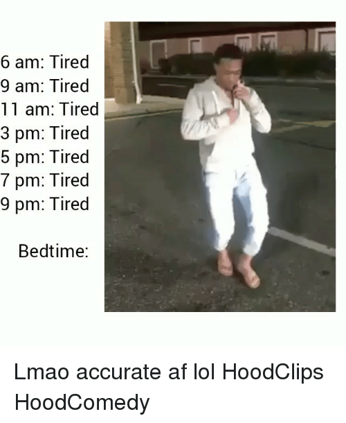 Af, Funny, and Lmao: 6 am: Tired  9 am: Tired  11 am: Tired  3 pm: Tired  5 pm: Tired  7 pm: Tired  9 pm: Tired  4  Bedtime: Lmao accurate af lol HoodClips HoodComedy