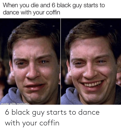 Black Guy: 6 black guy starts to dance with your coffin