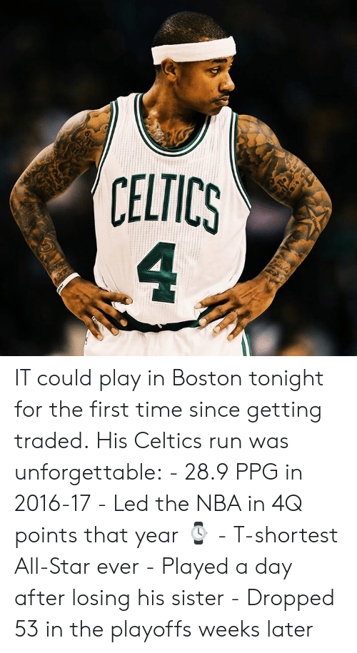 ppg: 6  CELTICS  4 IT could play in Boston tonight for the first time since getting traded.  His Celtics run was unforgettable:  - 28.9 PPG in 2016-17 - Led the NBA in 4Q points that year ⌚️ - T-shortest All-Star ever - Played a day after losing his sister - Dropped 53 in the playoffs weeks later