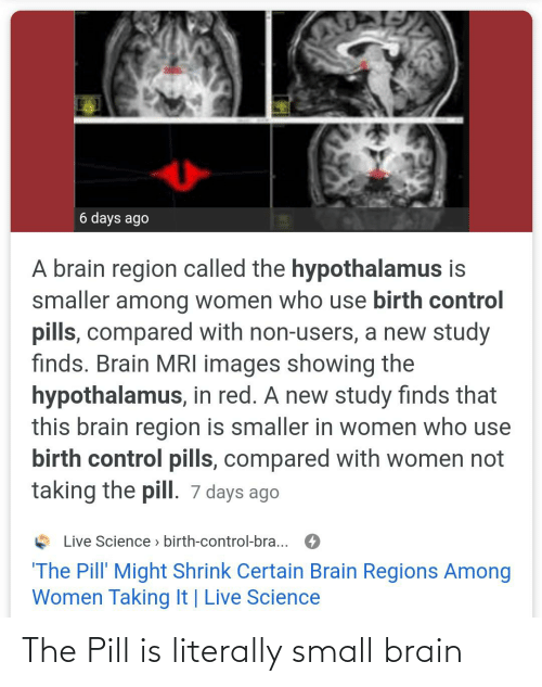 mri: 6 days ago  A brain region called the hypothalamus is  smaller among women who use birth control  pills, compared with non-users, a new study  finds. Brain MRI images showing the  hypothalamus, in red. A new study finds that  this brain region is smaller in women who use  birth control pills, compared with women not  taking the pill. 7 days ago  Live Science > birth-control-bra...  'The Pill' Might Shrink Certain Brain Regions Among  Women Taking It | Live Science The Pill is literally small brain
