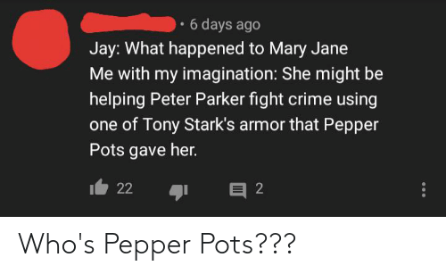 Mary Jane: 6 days ago  Jay: What happened to Mary Jane  Me with my imagination: She might be  helping Peter Parker fight crime using  one of Tony Stark's armor that Pepper  Pots gave her.  22 לו Who's Pepper Pots???