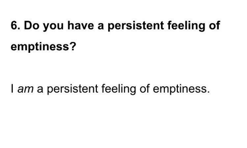 emptiness: 6. Do you have a persistent feeling of  emptiness?  I am a persistent feeling of emptiness.