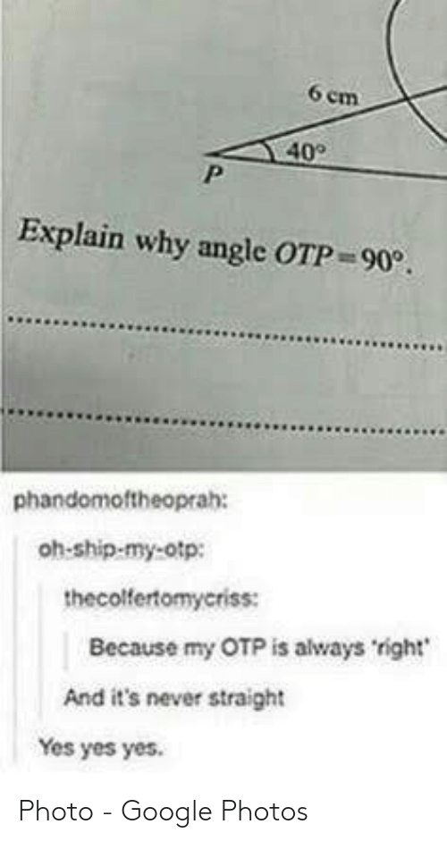 Always Right: 6 em  40  Explain why angle OTP 90.  phandomoftheoprah:  oh-ship-my-otp:  thecolfertomyeriss:  Because my OTP is always right  And it's never straight  Yes yes yes. Photo - Google Photos