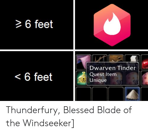 Blessed Blade Of The Windseeker: 6 feet  Dwarven Tinder  Quest Item  Unique  < 6 feet  10 10 Thunderfury, Blessed Blade of the Windseeker]