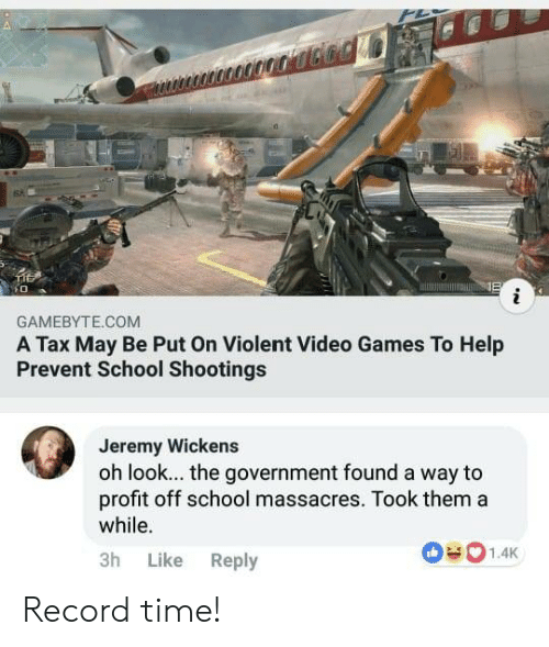 school shootings: 6%  GAMEBYTE.COM  A Tax May Be Put On Violent Video Games To Help  Prevent School Shootings  Jeremy Wickens  oh look... the government found a way to  profit off school massacres. Took thema  while.  3h Like Reply Record time!