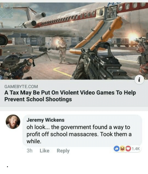 school shootings: 6%  GAMEBYTE.COM  A Tax May Be Put On Violent Video Games To Help  Prevent School Shootings  Jeremy Wickens  oh look... the government found a way to  profit off school massacres. Took thema  while.  3h Like Reply .