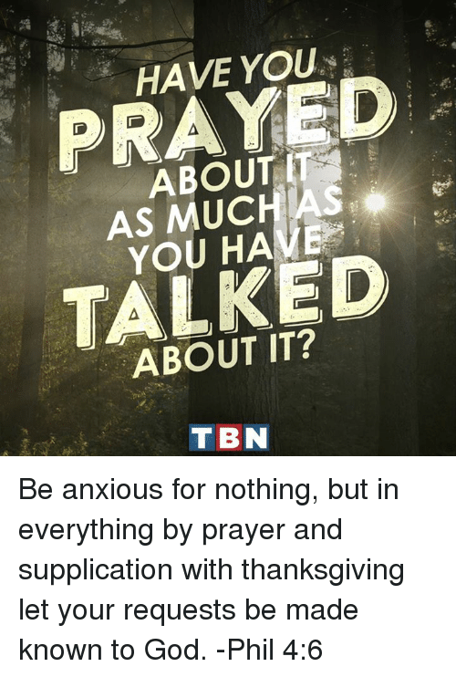 tbn: 6.  HAVE YOU .  PRAYED  ABOUTT  AS MUCHAS  YOU HAVE  TALKED  ABOUT IT?  TBN Be anxious for nothing, but in everything by prayer and supplication with thanksgiving let your requests be made known to God. -Phil 4:6