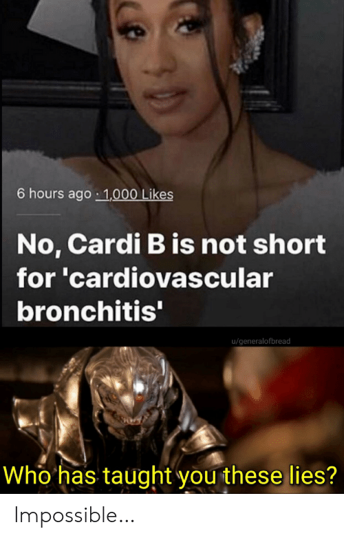 cardi: 6 hours ago 1,000 Likes  No, Cardi B is not short  for 'cardiovascular  bronchitis'  u/generalofbread  Who has taught you these lies? Impossible…