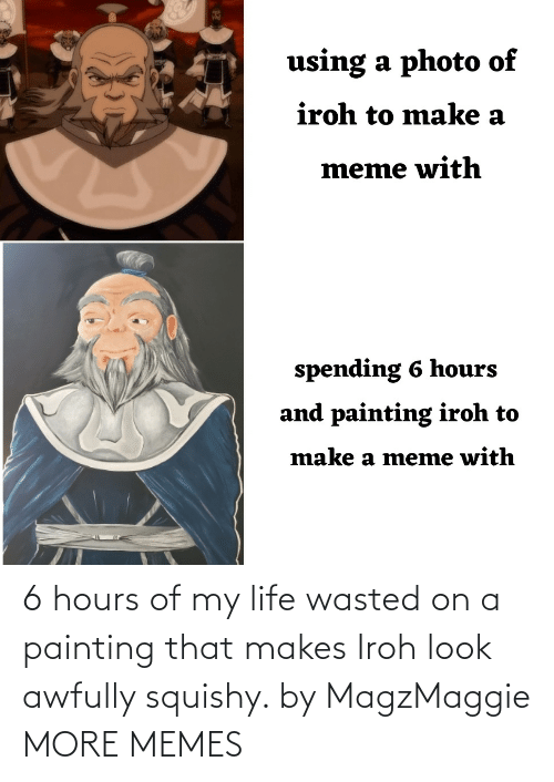 On A: 6 hours of my life wasted on a painting that makes Iroh look awfully squishy. by MagzMaggie MORE MEMES