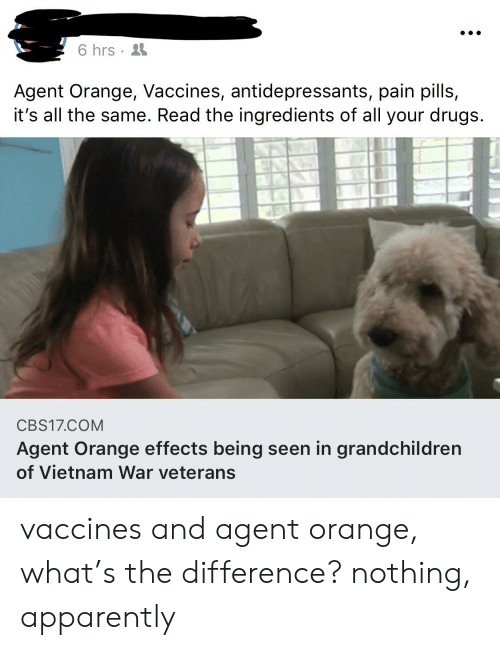 agent orange: 6 hrs  Agent Orange, Vaccines, antidepressants, pain pills,  it's all the same. Read the ingredients of all your drugs  CBS17.COM  Agent Orange effects being seen in grandchildren  of Vietnam War veterans vaccines and agent orange, what's the difference? nothing, apparently