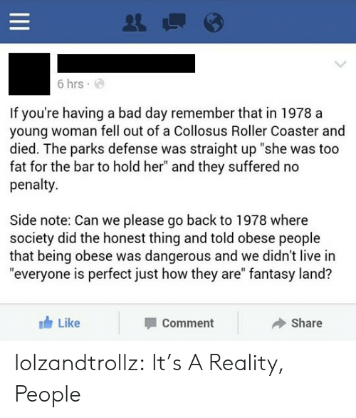 """roller coaster: 6 hrs  If you're having a bad day remember that in 1978 a  young woman fell out of a Collosus Roller Coaster and  died. The parks defense was straight up """"she was too  fat for the bar to hold her"""" and they suffered no  penalty  Side note: Can we please go back to 1978 where  society did the honest thing and told obese people  that being obese was dangerous and we didn't live in  """"everyone is perfect just how they are"""" fantasy land?  Like  Share  Comment  II lolzandtrollz:  It's A Reality, People"""