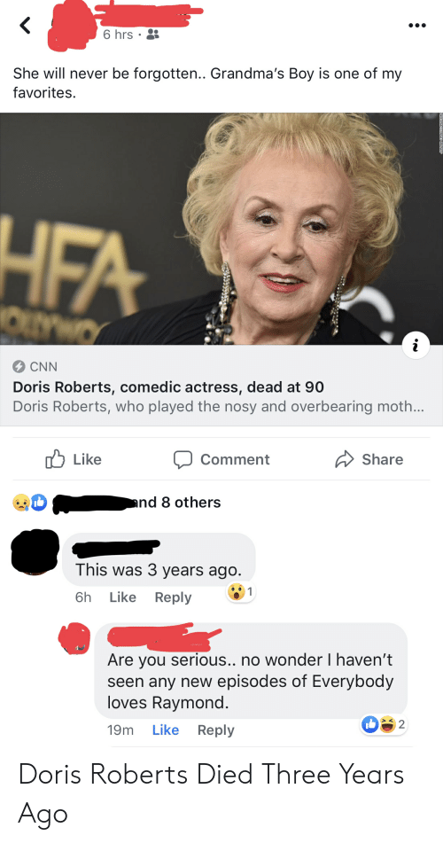 Everybody Loves Raymond: 6 hrs  She will never be forgotten.. Grandma's Boy is one of my  favorites  CNN  Doris Roberts, comedic actress, dead at 90  Doris Roberts, who played the nosy and overbearing moth…  Like  Comment  Share  nd 8 others  This was 3 years ago.  6h Like Reply  Are you serious.. no wonder I haven't  seen any new episodes of Everybody  loves Raymond.  19m Like Reply  be  2 Doris Roberts Died Three Years Ago