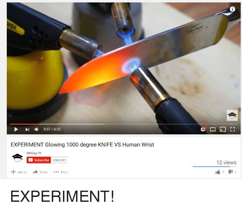 Glowing 1000 Degree Knife: 6  I , 0:37 / 4:55  EXPERIMENT Glowing 1000 degree KNIFE VS Human Wrist  MrGay  Subscribe  3,969,141  12 views  +Add to  ·Share  More <p>EXPERIMENT!</p>