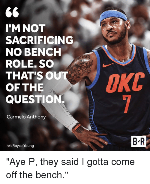 "Come Off The Bench: 6  I'M NOT  SACRIFICING  NO BENCH  ROLE. SO  THAT'SO  OF THE  QUESTION.  Carmelo Anthony  B R  h/t Royce Young ""Aye P, they said I gotta come off the bench."""
