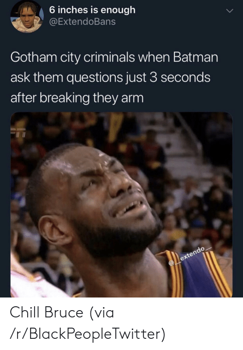 Gotham: 6 inches is enough  @ExtendoBans  Gotham city criminals when Batman  ask them questions just 3 seconds  after breaking they arm Chill Bruce (via /r/BlackPeopleTwitter)