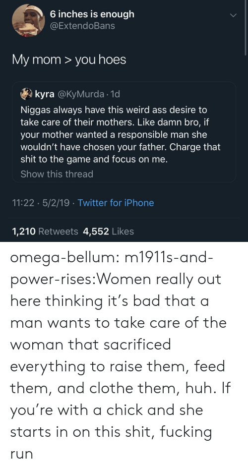 Omega: 6 inches is enough  @ExtendoBans  My mom > you hoes  kyra @KyMurda 1d  Niggas always have this weird ass desire to  take care of their mothers. Like damn bro, if  your mother wanted a responsible man she  wouldn't have chosen your father. Charge that  shit to the game and focus on me  Show this thread  11:22 5/2/19 Twitter for iPhone  1,210 Retweets 4,552 Like:s omega-bellum:  m1911s-and-power-rises:Women really out here thinking it's bad that a man wants to take care of the woman that sacrificed everything to raise them, feed them, and clothe them, huh.  If you're with a chick and she starts in on this shit, fucking run