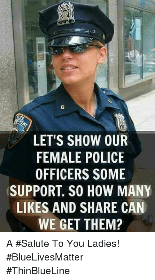 Memes, Police, and 🤖: 6  LET'S SHOW OUR  FEMALE POLICE  OFFICERS SOME  SUPPORT. SO HOW MANY  LIKES AND SHARE CAN  WE GET THEM? A #Salute To You Ladies! #BlueLivesMatter #ThinBlueLine