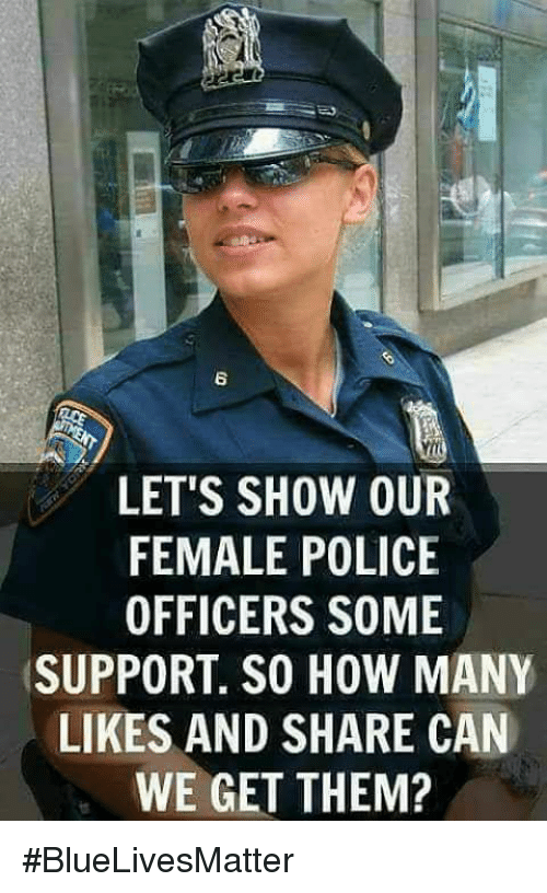 Memes, Police, and 🤖: 6  LET'S SHOW OUR  FEMALE POLICE  OFFICERS SOME  SUPPORT. SO HOW MANY  LIKES AND SHARE CAN  WE GET THEM? #BlueLivesMatter