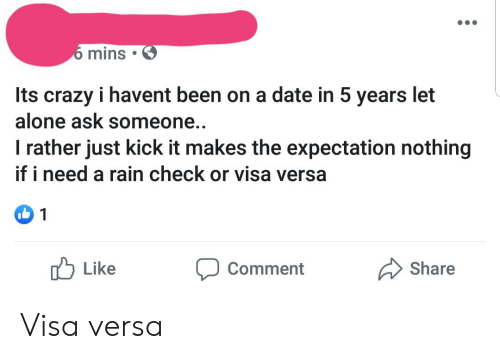 rain check: 6 mins  Its crazy i havent been on a date in 5 years let  alone ask someone..  I rather just kick it makes the expectation nothing  if i need a rain check or visa versa  1  Share  Like  Comment Visa versa