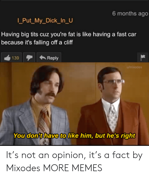 Cliff: 6 months ago  Put_My_Dick_In_U  Having big tits cuz you're fat is like having a fast car  because it's falling off a cliff  139  Reply  u/mixodes  You don't have to like him, but he's right It's not an opinion, it's a fact by Mixodes MORE MEMES