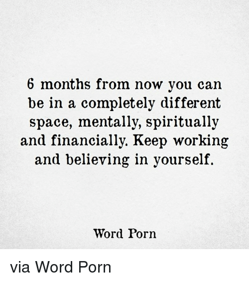 Porn, Space, and Word: 6 months from now you can  be in a completely different  space, mentally, spiritually  and financially. Keep working  and believing in yourself  Word Porn via Word Porn