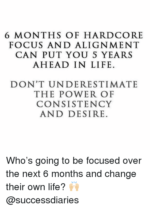 alignment: 6 MONTHS OF HARDCORE  FOCUS AND ALIGNMENT  CAN PUT YOU S YEARS  AHEAD IN LIFE.  DON'T UNDERESTIMATE  THE POWER OF  CONSISTENCY  AND DESIRE. Who's going to be focused over the next 6 months and change their own life? 🙌🏼 @successdiaries