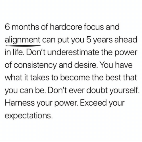 alignment: 6 months of hardcore focus and  alignment can put you 5 years ahead  in life. Don't underestimate the power  of consistency and desire. You have  what it takes to become the best that  you can be. Don't ever doubt yourself  Harness your power. Exceed your  expectations
