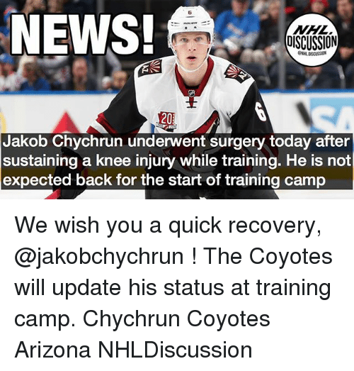 knee injury: 6  NEWS!  NHL  OISCUSSION  GNHL DISCUSSION  20  Jakob Chychrun underwent surgery today after  sustaining a knee injury while training. He is not  expected back for the start of training camp We wish you a quick recovery, @jakobchychrun ! The Coyotes will update his status at training camp. Chychrun Coyotes Arizona NHLDiscussion