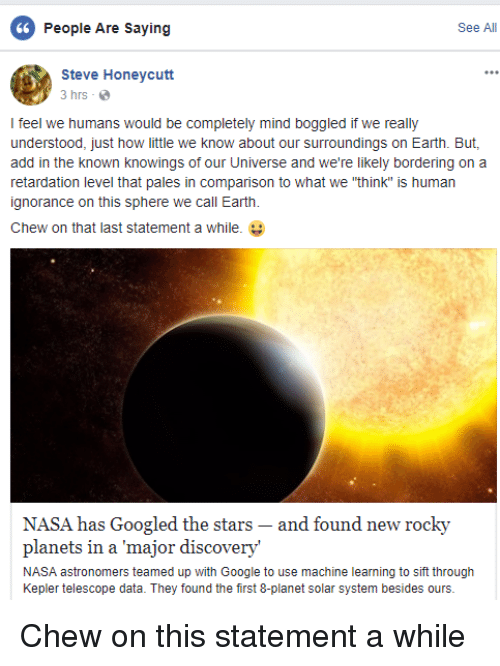 """Google, Nasa, and Rocky: 6  People Are Saying  See All  Steve Honeycutt  3 hrs  I feel we humans would be completely mind boggled if we really  understood, just how little we know about our surroundings on Earth. But,  add in the known knowings of our Universe and we're likely bordering on a  retardation level that pales in comparison to what we """"think"""" is human  ignorance on this sphere we call Earth.  Chew on that last statement a while.  NASA has Googled the stars- and found new rocky  planets in a major discovery'  NASA astronomers teamed up with Google to use machine learning to sift through  Kepler telescope data. They found the first 8-planet solar system besides ours."""