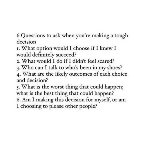 in-my-shoes: 6 Questions to ask when you're making a tough  decision  I. What option would I choose if I knew I  would definitely succeed?  2. What would I do if I didn't feel scared?  3. Who can I talk to who's been in my shoes?  4. What are the likely outcomes of each choice  and decision?  5. What is the worst thing that could happen;  what is the best thing that could happen?  6. Am I making this decision for myself, or am  I choosing to please other people?