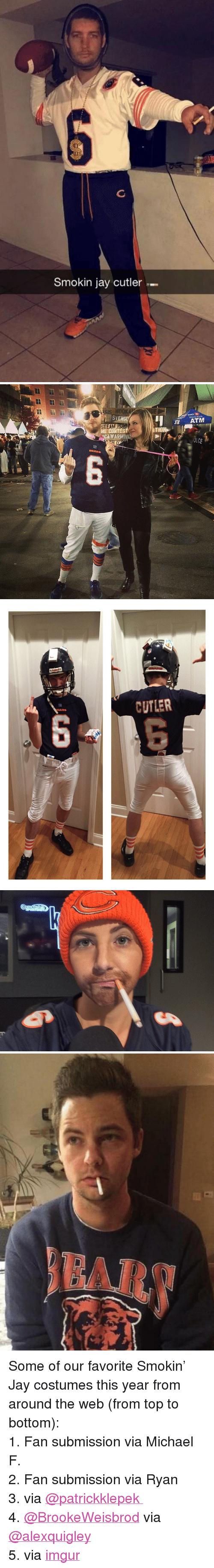 "Jay Cutler: 6  Smokin jay cutler-   STEA  ATM  TEST  WARMING   CUTLER <p>Some of our favorite Smokin&rsquo; Jay costumes this year from around the web (from top to bottom):</p> <p>1. Fan submission via Michael F.</p> <p>2. Fan submission via Ryan</p> <p>3. via <a href=""https://twitter.com/patrickklepek/status/528373513913397248/photo/1"" target=""_blank"">@patrickklepek​ </a></p> <p>4. <a href=""https://twitter.com/BrookeWeisbrod"" target=""_blank"">@BrookeWeisbrod</a>​ via <a href=""https://twitter.com/alexquigley/status/529327786658643968"" target=""_blank"">@alexquigley</a>  <u><br/></u></p> <p>5. via <a href=""http://imgur.com/KNqsf6J"" target=""_blank"">imgur</a></p>"