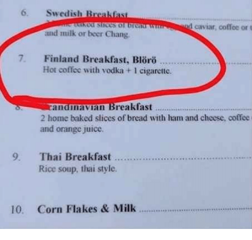 orange juice: 6. Swedish Brcakfas  cof stices of br  1 caviar, coffee or t  and milk or beer Chang  7. Finland Breakfast, Blro  Hot coffee with vodka + 1 cigarette.  anamavian Breakfast  2 home baked slices of bread with ham and cheese, coffee  and orange juice.  ..  Rice soup, thai style  10. Corn Flakes & Milk