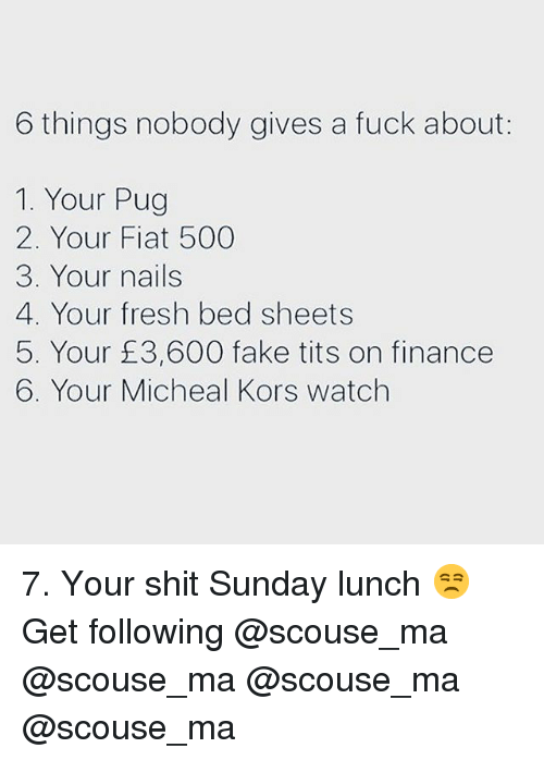 Fiat: 6 things nobody gives a fuck about:  1. Your Pug  2. Your Fiat 500  3. Your nails  4. Your fresh bed sheets  5. Your £3,600 fake tits on finance  6. Your Micheal Kors watch 7. Your shit Sunday lunch 😒 Get following @scouse_ma @scouse_ma @scouse_ma @scouse_ma