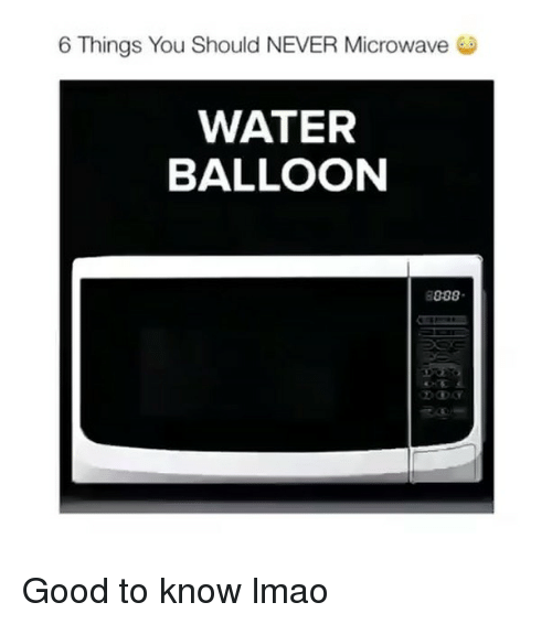 water balloons: 6 Things You Should NEVER Microwave  WATER  BALLOON  888 Good to know lmao
